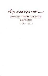 """""""А за мною шум погони..."""". Борис Пастернак и власть. Документы. 1956-1972"""