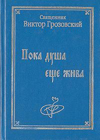 Священник Виктор Грозновский Пока душа еще жива