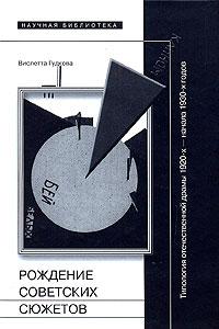 Виолетта Гудкова. Рождение советских сюжетов. Типология отечественной драмы 1920-х - начала 1930-х годов | Гудкова Виолетта В.