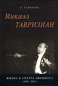 Г. Тавризян Микаэл Тавризиан. Жизнь и смерть дирижера (1907-1957)