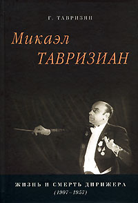 Г. Тавризян Микаэл Тавризиан. Жизнь и смерть дирижера (1907-1957) г м тавризян техника культура человек