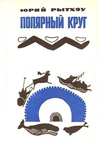 Юрий Рытхэу Полярный круг юрий рытхэу белые снега