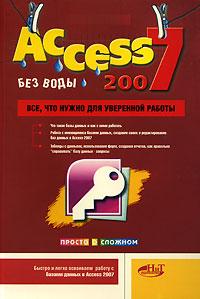 Книга Access 2007 без воды. Все, что нужно для уверенной работы. А. В. Голышева, И. А. Клеандрова, Р. Г. Прокди