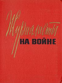 Сергей Бирюзов,Павел Батов,Николай Грибачев Журналисты на войне