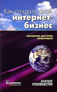 А. П. Сергеев Как создать свой интернет-бизнес. Краткое руководство