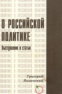Григорий Явлинский О Российской политике. Выступления и статьи (1994-1999 гг.)