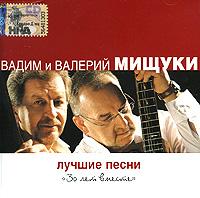 Владимир Мищук,Валерий Мищук Вадим и Валерий Мищуки. Лучшие песни. 30 лет вместе