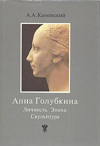 А. А. Каменский Анна Голубкина. Личность. Эпоха. Скульптура