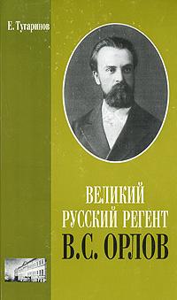 Е. Тугаринов Великий русский регент В. С. Орлов