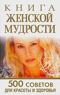 Любовь Орлова Книга женской мудрости. 500 советов для красоты и здоровья кочнева с лимфодренаж секреты красоты и здоровья
