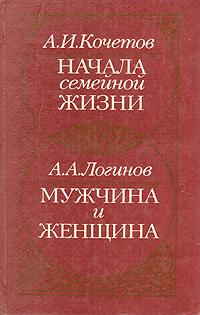 А. И. Кочетов, А. А. Логинов Начала семейной жизни. Мужчина и женщина