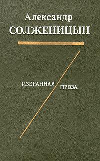 Александр Солженицын Александр Солженицын. Избранная проза александр солженицын матрёнин двор рассказы