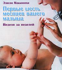 Элисон Макконохи Первые шесть месяцев вашего малыша. Неделя за неделей галина м пер 9 месяцев в ожидании малыша неделя за неделей
