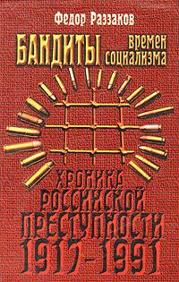Федор Раззаков Бандиты времен социализма (Хроника российской преступности 1917 - 1991 гг.)