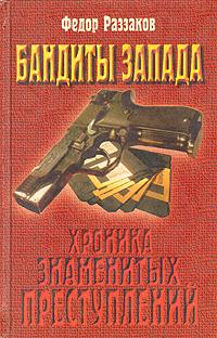Федор Раззаков Бандиты Запада (Хроника знаменитых преступлений)