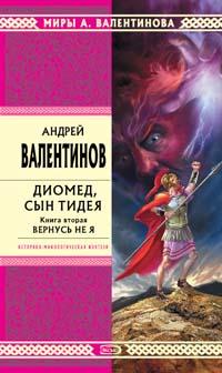 Андрей Валентинов Диомед, сын Тидея. Книга 2. Вернусь не я