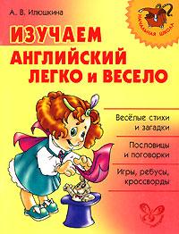 Изучаем английский легко и весело. А. В. Илюшкина
