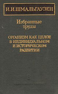 И. И. Шмальгаузен И. И. Шмальгаузен. Избранные труды. Организм как целое в индивидуальном и историческом развитии