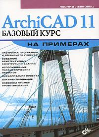 Леонид Левковец ArchiCAD 11. Базовый курс на примерах