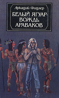 Аркадий Фидлер Белый Ягуар - вождь араваков