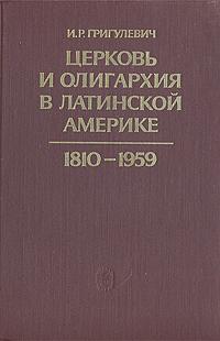И. Р. Григулевич Церковь и олигархия в Латинской Америке. 1810 - 1959 цены онлайн