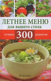 Летнее меню для вашего стола. 300 лучших рецептов