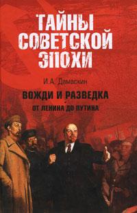 И. А. Дамаскин Вожди и разведка. От Ленина до Путина