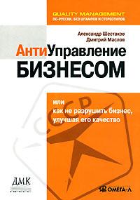 Александр Шестаков, Дмитрий Маслов Антиуправление бизнесом, или Как не разрушить бизнес, улучшая его качество