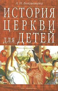 А. Н. Бахметева История Церкви для детей. В двух книгах. Книга 1