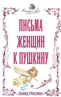Леонид Гроссман Письма женщин к Пушкину