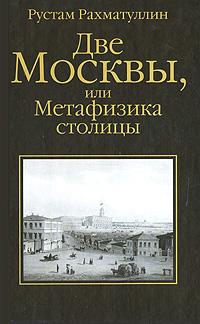 Рустам Рахматуллин Две Москвы, или Метафизика столицы