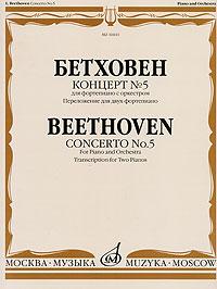 Людвиг ван Бетховен Бетховен. Концерт №5 для фортепиано с оркестром. Переложение для двух фортепиано бетховен концерт 2 для фортепиано с оркестром переложение для двух фортепиано