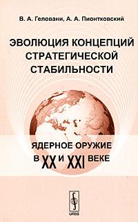 В. А. Геловани, А. А. Пионтковский Эволюция концепций стратегической стабильности. Ядерное оружие в XX и XXI веке а а раквиашвили либерализм эволюция идей