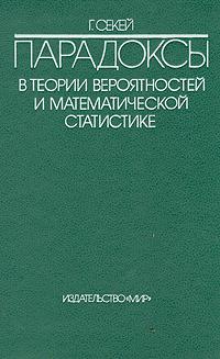 Г. Секей Парадоксы в теории вероятностей и математической статистике г а соколов основы теории вероятностей учебник