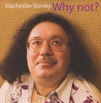 Вячеслав Горский Viacheslav Gorsky. Why Not?
