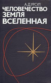 А. Д. Урсул Человечество, Земля, Вселенная. Философские проблемы космонавтики