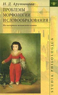 Н. Д. Арутюнова Проблемы морфологии и словообразования. На материале испанского языка