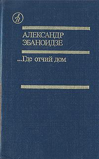 Книга ...Где отчий дом. Александр Эбаноидзе