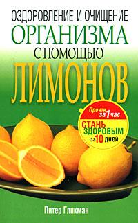 Питер Гликман Оздоровление и очищение организма с помощью лимонов