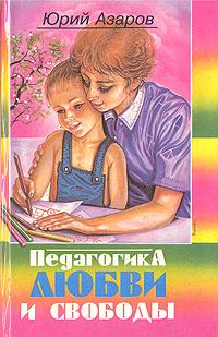 Юрий Азаров Педагогика любви и свободы
