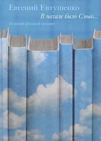 Евгений Евтушенко В начале было Слово... 10 веков русской поэзии. Том 1