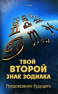 Э. Бауэр Твой второй знак зодиака. Предсказание будущего