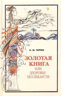 А. М. Тартак Золотая книга, или Здоровье без лекарств а м тартак золотая книга или здоровье без лекарств