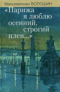 Максимилиан Волошин Парижа я люблю осенний, строгий плен... максимилиан волошин письмо из парижа