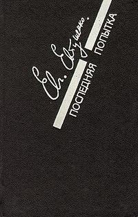 Евгений Евтушенко Последняя попытка: Стихотворения. Из старых и новых тетрадей