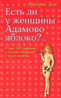 Фредерик Дене Есть ли у женщины Адамово яблоко?.. И еще 100 странных и важных вопросов о теле человека