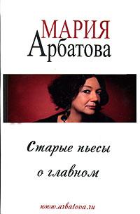 Мария Арбатова Старые пьесы о главном