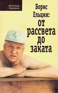 Александр Коржаков Борис Ельцин: от рассвета до заката