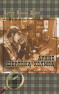 Артур Конан Дойл Архив Шерлока Холмса артур конан дойл артур конан дойл собрание сочинений том 11 архив шерлока холмса открытие рафлза хоу