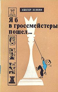 Виктор Хенкин Я б в гроссмейстеры пошел...